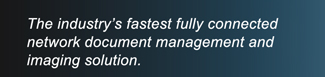 The Industry's fastest fully connected network document management and imaging solution